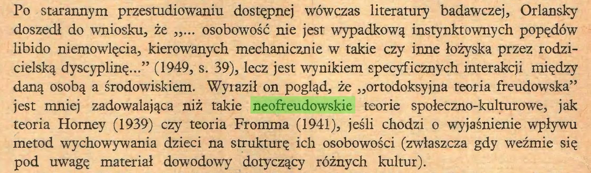 """(...) Po starannym przestudiowaniu dostępnej wówczas literatury badawczej, Orlansky doszedł do wniosku, że ,,... osobowość nie jest wypadkową instynktownych popędów libido niemowlęcia, kierowanych mechanicznie w takie czy inne łożyska przez rodzicielską dyscyplinę..."""" (1949, s. 39), lecz jest wynikiem specyficznych interakcji między daną osobą a środowiskiem. Wyraził on pogląd, że """"ortodoksyjna teoria freudowska"""" jest mniej zadowalająca niż takie neofreudowskie teorie społeczno-kulturowe, jak teoria Horney (1939) czy teoria Fromma (1941), jeśli chodzi o wyjaśnienie wpływu metod wychowywania dzieci na strukturę ich osobowości (zwłaszcza gdy weźmie się pod uwagę materiał dowodowy dotyczący różnych kultur)..."""