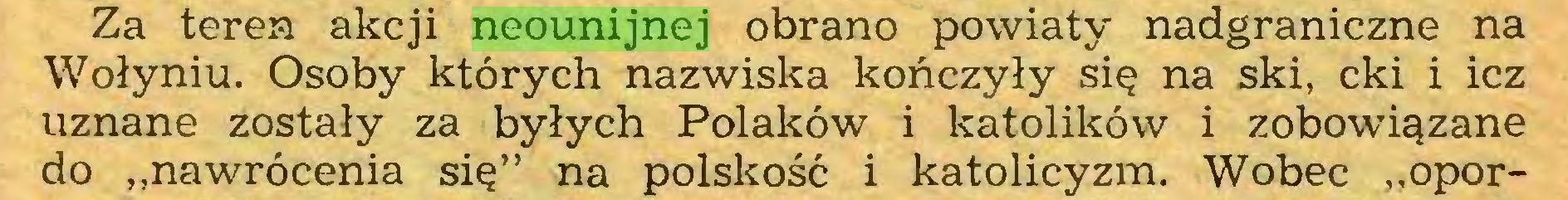 """(...) Za teren akcji neounijnej obrano powiaty nadgraniczne na Wołyniu. Osoby których nazwiska kończyły się na ski, cki i icz uznane zostały za byłych Polaków i katolików i zobowiązane do """"nawrócenia się"""" na polskość i katolicyzm. Wobec """"opor..."""