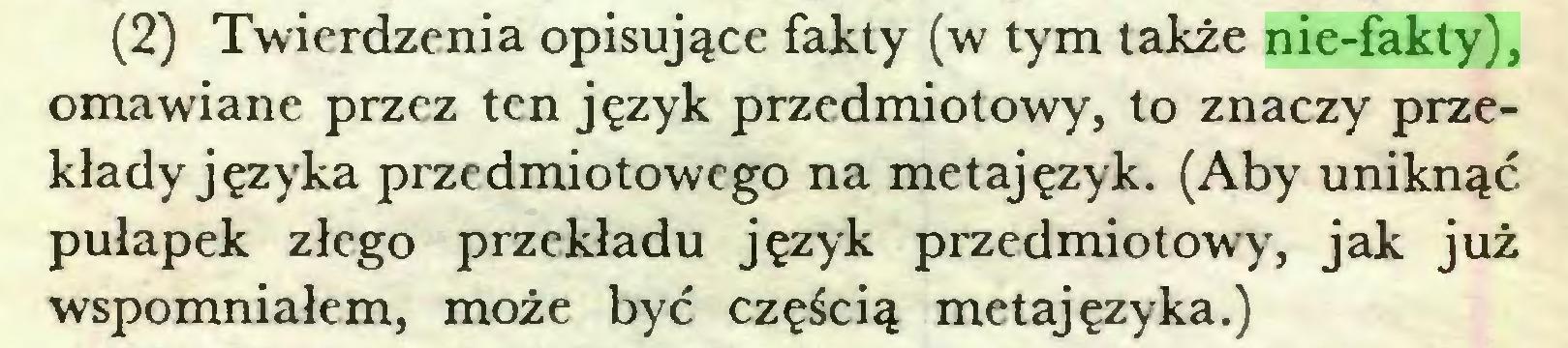 (...) (2) Twierdzenia opisujące fakty (w tym także nie-fakty), omawiane przez ten język przedmiotowy, to znaczy przekłady języka przedmiotowego na metajęzyk. (Aby uniknąć pułapek złego przekładu język przedmiotowy, jak już wspomniałem, może być częścią metajęzyka.)...