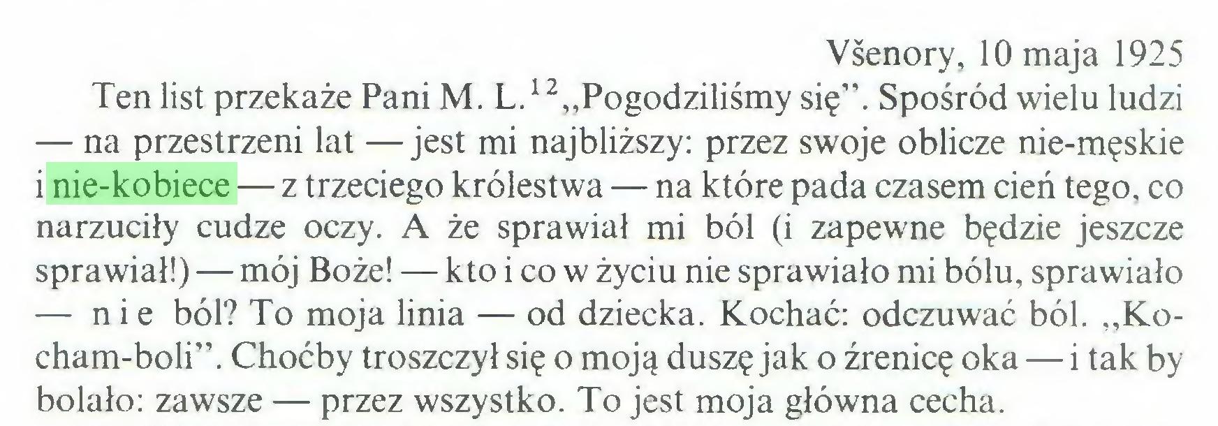 """(...) Vśenory, 10 maja 1925 Ten list przekaże Pani M. L.12""""Pogodziliśmy się"""". Spośród wielu ludzi — na przestrzeni lat — jest mi najbliższy: przez swoje oblicze nie-męskie i nie-kobiece — z trzeciego królestwa — na które pada czasem cień tego, co narzuciły cudze oczy. A że sprawiał mi ból (i zapewne będzie jeszcze sprawiał!) — mój Boże! — kto i co w życiu nie sprawiało mi bólu, sprawiało — nie ból? To moja linia — od dziecka. Kochać: odczuwać ból. """"Kocham-boli"""". Choćby troszczył się o moją duszę jak o źrenicę oka — i tak by bolało: zawsze — przez wszystko. To jest moja główna cecha..."""