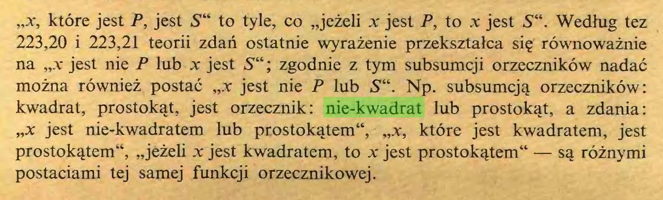 """(...) """"x, które jest P, jest 5"""" to tyle, co """"jeżeli jc jest P, to jc jest S"""". Według tez 223,20 i 223,21 teorii zdań ostatnie wyrażenie przekształca się równoważnie na """"a* jest nie P lub jc jest 5""""; zgodnie z tym subsumcji orzeczników nadać można również postać """"x jest nie P lub S"""". Np. subsumcją orzeczników: kwadrat, prostokąt, jest orzecznik: nie-kwadrat lub prostokąt, a zdania: ,,x jest nie-kwadratem lub prostokątem"""", """"a, które jest kwadratem, jest prostokątem"""", """"jeżeli a jest kwadratem, to a jest prostokątem"""" — są różnymi postaciami tej samej funkcji orzecznikowej..."""