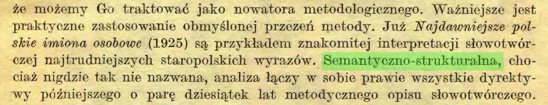 (...) że możemy Go traktować jako nowatora metodologicznego. Ważniejsze jest praktyczne zastosowanie obmyślonej przezeń metody. Już Najdawniejsze polskie imiona osobowe (1925) są przykładem znakomitej interpretacji słowotwórczej najtrudniejszych staropolskich wyrazów. Semantyczno-strukturalna, chociaż nigdzie tak nie nazwana, analiza łączy w sobie prawie wszystkie dyrektywy późniejszego o parę dziesiątek lat metodycznego opisu słowotwórczego...