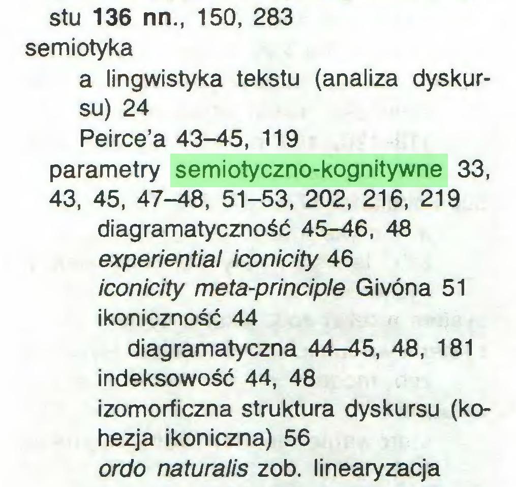 (...) stu 136 nn., 150, 283 semiotyka a lingwistyka tekstu (analiza dyskursu) 24 Peirce'a 43-45, 119 parametry semiotyczno-kognitywne 33, 43, 45, 47-48, 51-53, 202, 216, 219 diagramatyczność 45-46, 48 experiential iconicity 46 iconicity meta-principle Givona 51 ikoniczność 44 diagramatyczna 44-45, 48, 181 indeksowość 44, 48 izomorficzna struktura dyskursu (kohezja ikoniczna) 56 ordo naturalis zob. linearyzacja...
