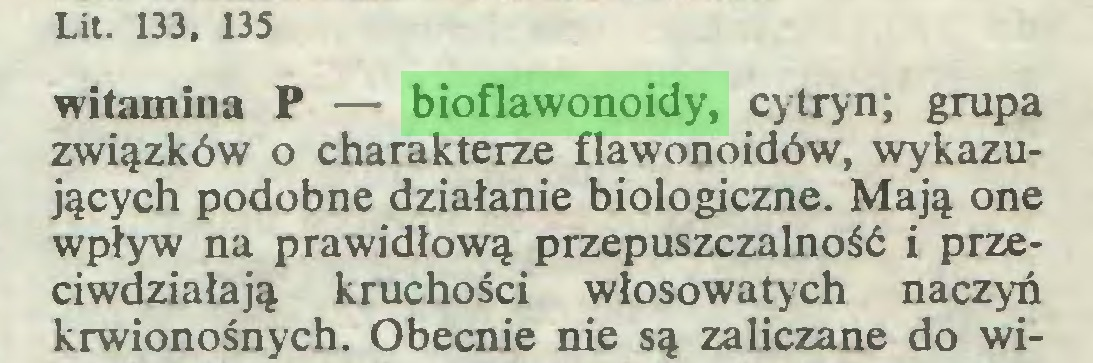 (...) Lit. 133, 135 witamina P — bioflawonoidy, cytryn; grupa związków o charakterze flawonoidów, wykazujących podobne działanie biologiczne. Mają one wpływ na prawidłową przepuszczalność i przeciwdziałają kruchości włosowatych naczyń krwionośnych. Obecnie nie są zaliczane do wi...