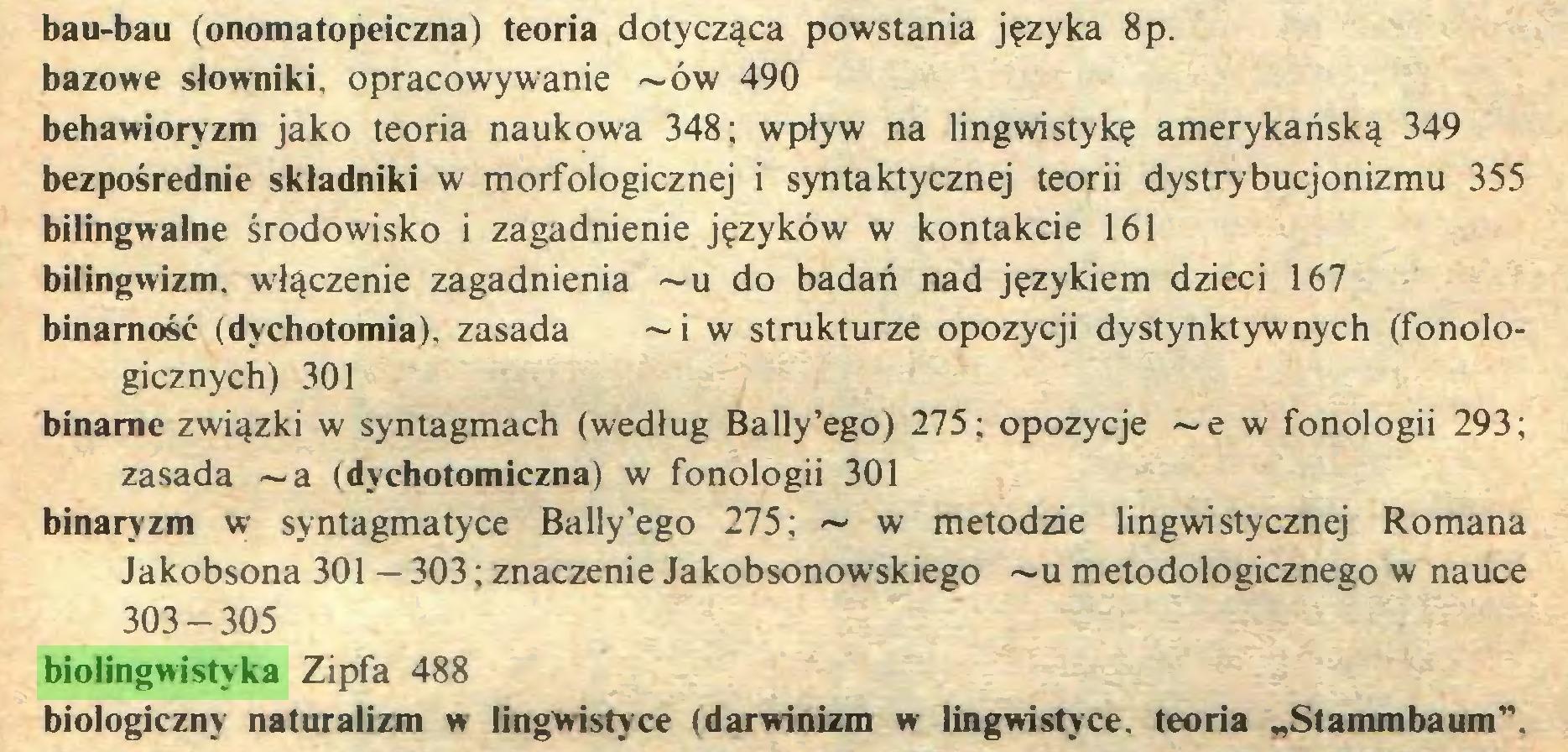 """(...) bau-bau (onomatopeiczna) teoria dotycząca powstania języka 8p. bazowe słowniki, opracowywanie ~ów 490 behawioryzm jako teoria naukowa 348; wpływ na lingwistykę amerykańską 349 bezpośrednie składniki w morfologicznej i syntaktycznej teorii dystrybucjonizmu 355 bilingwalne środowisko i zagadnienie języków w kontakcie 161 bilingwizm, włączenie zagadnienia ~u do badań nad językiem dzieci 167 binamość (dychotomia), zasada ~ i w strukturze opozycji dystynktywnych (fonologicznych) 301 binarne związki w syntagmach (według Bally'ego) 275; opozycje ~e w fonologii 293; zasada ~a (dychotomiczna) w fonologii 301 binaryzm w syntagmatyce Bally'ego 275; ~ w metodzie lingwistycznej Romana Jakobsona 301 — 303; znaczenie Jakobsonowskiego ~u metodologicznego w nauce 303-305 biolingwistyka Zipfa 488 biologiczny naturalizm w lingwistyce (darwinizm w lingwistyce, teoria """"Stammbaum""""..."""
