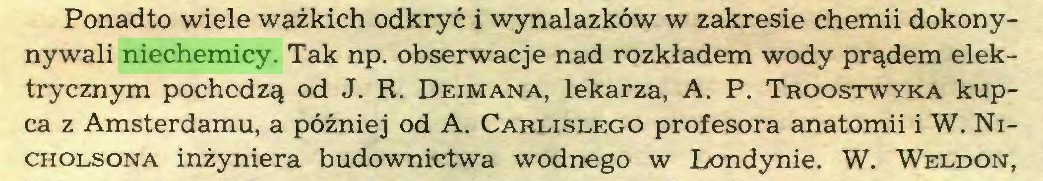 (...) Ponadto wiele ważkich odkryć i wynalazków w zakresie chemii dokonynywali niechemicy. Tak np. obserwacje nad rozkładem wody prądem elektrycznym pochodzą od J. R. Deimana, lekarza, A. P. Troostwyka kupca z Amsterdamu, a później od A. Carlislego profesora anatomii i W. Nicholsona inżyniera budownictwa wodnego w Londynie. W. Weldon,...