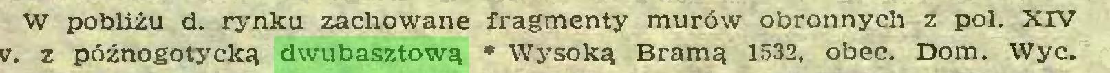 (...) W pobliżu d. rynku zachowane fragmenty murów obronnych z poi. XIV v. z późnogotycką dwubasztową * Wysoką Bramą 1532, obec. Dom. Wyc...