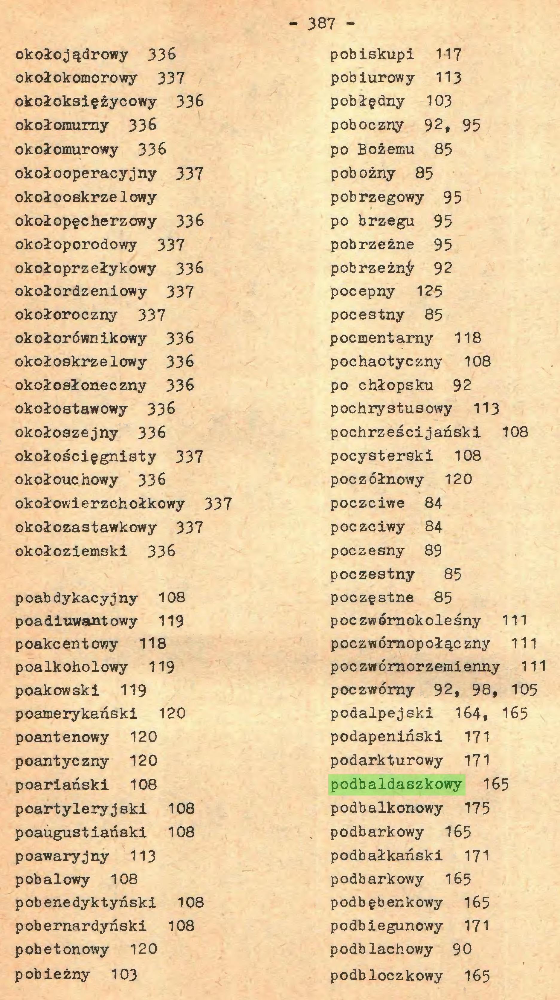 (...) 387 okołojądrowy 336 okołokomorowy 337 okołoksiężycowy 336 okołoraurny 336 okołomurowy 336 okołooperacyjny 337 okołooskrzeIowy okołopęcherzowy 336 okołoporodowy 337 okołoprzełykowy 336 okołordzeniowy 337 okołoroczny 337 okołorównikowy 336 okołoskrzelowy 336 okołosłoneczny 336 okołostawowy 336 okołoszejny 336 okołościęgnisty 337 okołouchowy 336 okołowierzchołkowy 337 okołozastawkowy 337 okołoziemski 336 poabdykacyjny 108 poadiuwantowy 119 poakcentowy 118 poalkoholowy 119 poakowski 119 poamerykański 120 poantenowy 120 poantyczny 120 poariański 108 poartyleryjski 108 poaugustiański 108 poawaryjny 113 pobalowy 108 pobenedyktyński 108 pobernardyński 108 pobetonowy 120 pobieżny 103 pobiskupi 1-17 pobiurowy 113 pobłędny 103 poboczny 92, 95 po Bożemu 85 pobożny 85 pobrzegowy 95 po brzegu 95 pobrzeżne 95 pobrzeżn^ 92 pocepny 125 pocestny 85 pocmentarny 118 pochaotyczny 108 po chłopsku 92 pochrystusowy 113 pochrześcijański 108 pocysterski 108 poczółnowy 120 poczciwe 84 poczciwy 84 poczesny 89 poczestny 85 poczęstne 85 poczwórnokoleśny 111 poczwómopołączny 111 poczwórnorzemienny 111 poczwórny 92, 98, 105 podalpejski 164# 165 podapeniński 171 podarkturowy 171 podbaldaszkowy 165 podbalkonowy 175 podbarkowy 165 podbałkański 171 podbarkowy 165 podbębenkowy 165 podbiegunowy 171 podblachowy 90 podbloczkowy 165...