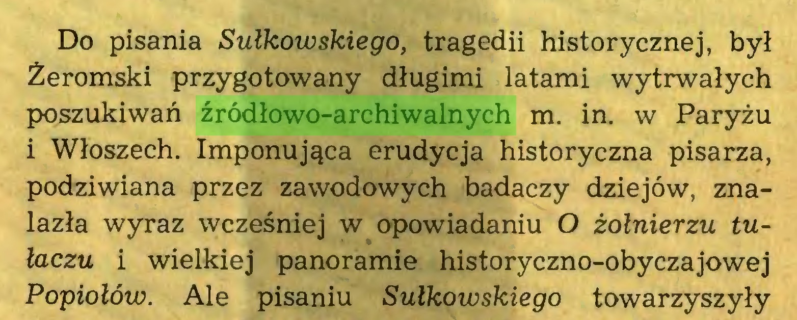 (...) Do pisania Sułkowskiego, tragedii historycznej, był Żeromski przygotowany długimi latami wytrwałych poszukiwań źródłowo-archiwalnych m. in. w Paryżu i Włoszech. Imponująca erudycja historyczna pisarza, podziwiana przez zawodowych badaczy dziejów, znalazła wyraz wcześniej w opowiadaniu O żołnierzu tułaczu i wielkiej panoramie historyczno-obyczajowej Popiołów. Ale pisaniu Sułkowskiego towarzyszyły...