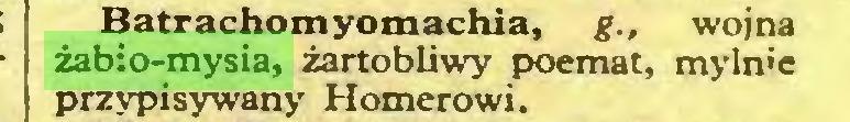 (...) Batrachomyomachia, g., wojna żabio-mysia, żartobliwy poemat, mylnie przypisywany Homerowi...