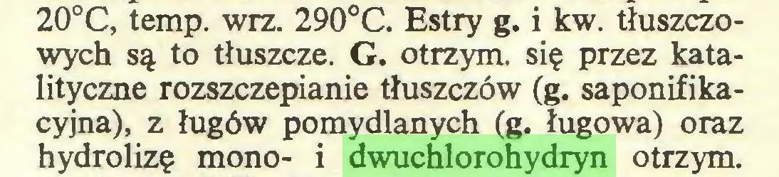 (...) 20°C, temp. wrz. 290°C. Estry g. i kw. tłuszczowych są to tłuszcze. G. otrzym. się przez katalityczne rozszczepianie tłuszczów (g. saponifikacyjna), z ługów pomydlanych (g. ługowa) oraz hydrolizę mono- i dwuchlorohydryn otrzym...