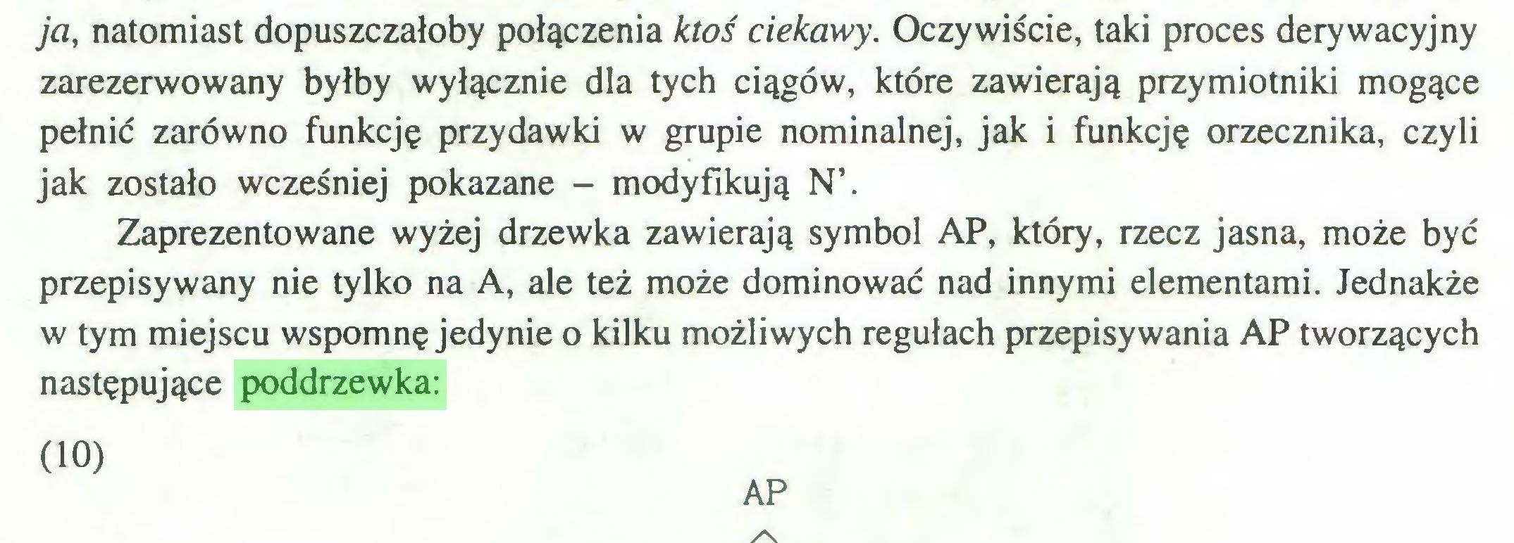 (...) ja, natomiast dopuszczałoby połączenia ktoś ciekawy. Oczywiście, taki proces derywacyjny zarezerwowany byłby wyłącznie dla tych ciągów, które zawierają przymiotniki mogące pełnić zarówno funkcję przydawki w grupie nominalnej, jak i funkcję orzecznika, czyli jak zostało wcześniej pokazane - modyfikują N\ Zaprezentowane wyżej drzewka zawierają symbol AP, który, rzecz jasna, może być przepisywany nie tylko na A, ale też może dominować nad innymi elementami. Jednakże w tym miejscu wspomnę jedynie o kilku możliwych regułach przepisywania AP tworzących następujące poddrzewka: (10) AP...