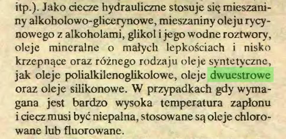 (...) itp.). Jako ciecze hydrauliczne stosuje się mieszaniny alkoholowo-gliccrynowe, mieszaniny oleju rycynowego z alkoholami, glikol i jego wodne roztwory, oleje mineralne o małych lepkościach i nisko krzepnące oraz różnego rodzaju oleje syntetyczne, jak oleje polialkilenoglikolowe, oleje dwuestrowe oraz oleje silikonowe. W przypadkach gdy wymagana jest bardzo wysoka temperatura zapłonu i ciecz musi być niepalna, stosowane są oleje chlorowane lub fluorowane...
