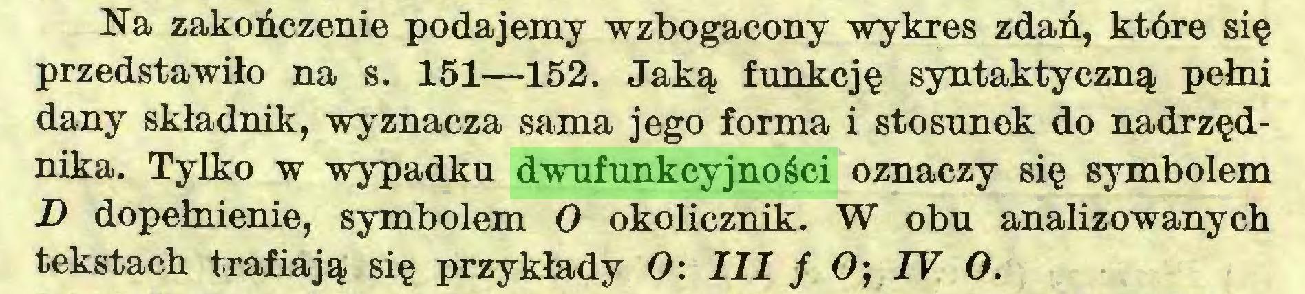 (...) Na zakończenie podajemy wzbogacony wykres zdań, które się przedstawiło na s. 151—152. Jaką funkcję syntaktyczną pełni dany składnik, wyznacza sama jego forma i stosunek do nadrzędnika. Tylko w wypadku dwufunkcyjności oznaczy się symbolem D dopełnienie, symbolem O okolicznik. W obu analizowanych tekstach trafiają się przykłady O: III f Oj IV O...