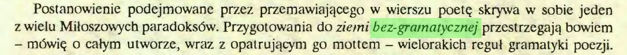 (...) Postanowienie podejmowane przez przemawiającego w wierszu poetę skrywa w sobie jeden z wielu Miłoszowych paradoksów. Przygotowania do ziemi bez-gramatycznej przestrzegają bowiem - mówię o całym utworze, wraz z opatrującym go mottem - wielorakich reguł gramatyki poezji...