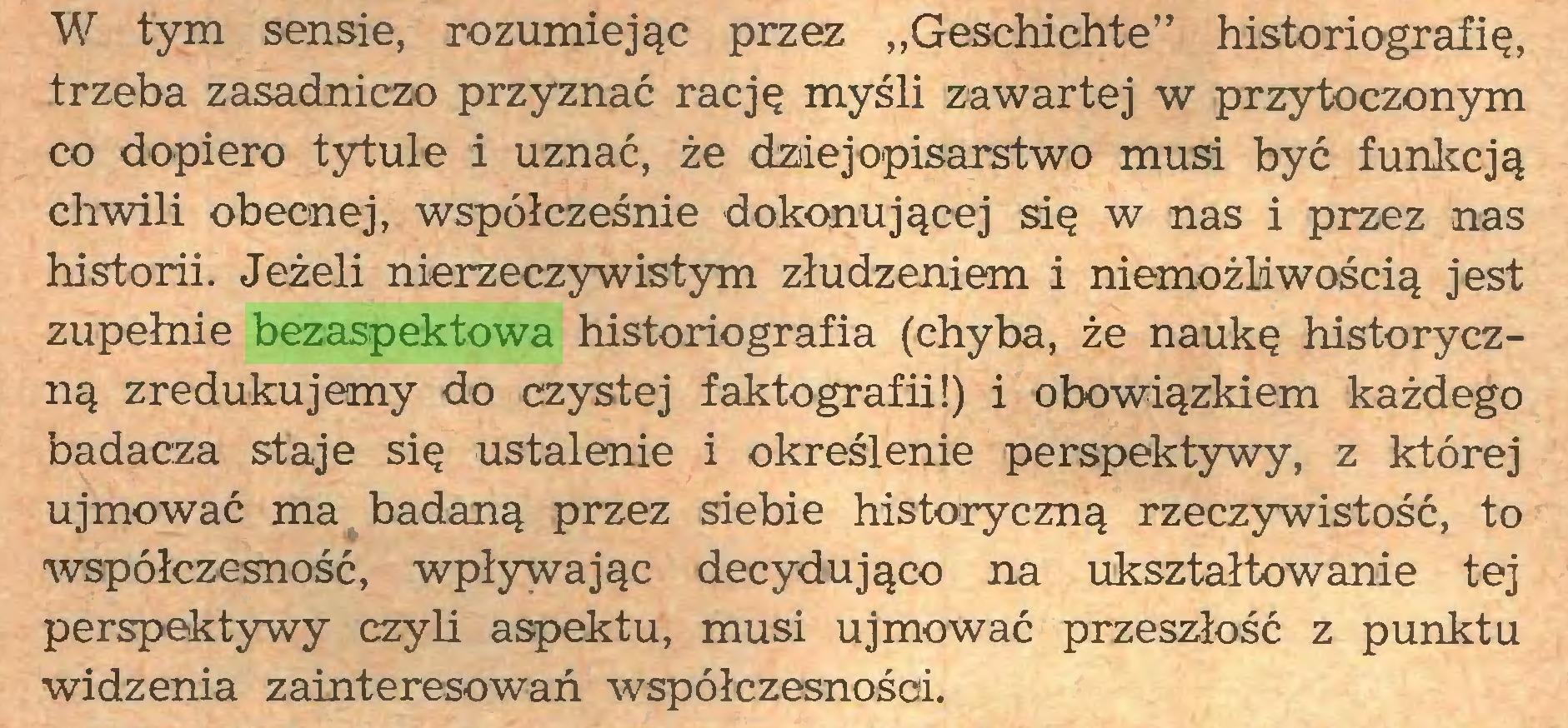 """(...) W tym sensie, rozumiejąc przez """"Geschichte"""" historiografię, trzeba zasadniczo przyznać rację myśli zawartej w przytoczonym co dopiero tytule i uznać, że dziejopisarstwo musi być funkcją chwili obecnej, współcześnie dokonującej się w nas i przez nas historii. Jeżeli nierzeczywistym złudzeniem i niemożliwością jest zupełnie bezaspektowa historiografia (chyba, że naukę historyczną zredukujemy do czystej faktografii!) i obowiązkiem każdego badacza staje się ustalenie i określenie perspektywy, z której ujmować ma badaną przez siebie historyczną rzeczywistość, to współczesność, wpływając decydująco na ukształtowanie tej perspektywy czyli aspektu, musi ujmować przeszłość z punktu widzenia zainteresowań współczesności..."""