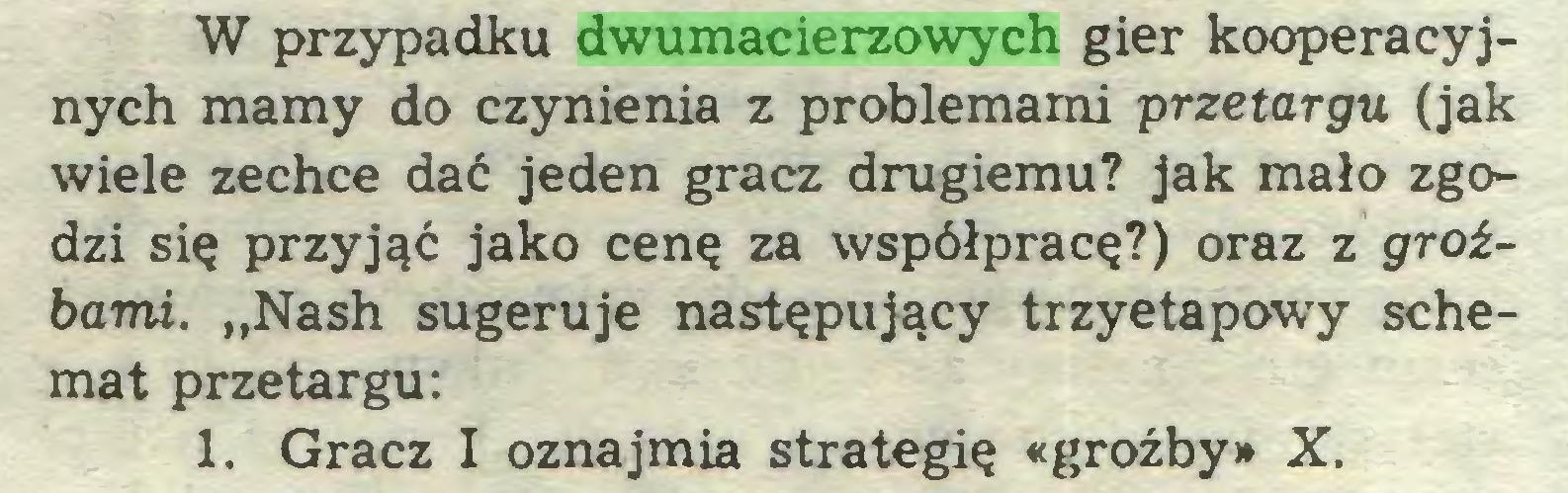 """(...) W przypadku dwumacierzowych gier kooperacyjnych mamy do czynienia z problemami przetargu (jak wiele zechce dać jeden gracz drugiemu? jak mało zgodzi się przyjąć jako cenę za współpracę?) oraz z groźbami. """"Nash sugeruje następujący trzyetapowy schemat przetargu: 1. Gracz I oznajmia strategię «groźby» X..."""