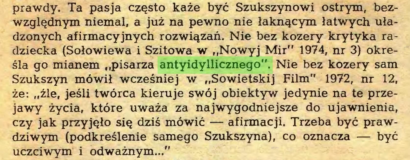 """(...) prawdy. Ta pasja często każe być Szukszynowi ostrym, bezwzględnym niemal, a już na pewno nie łaknącym łatwych uładzonych afirmacyjnych rozwiązań. Nie bez kozery krytyka radziecka (Sołowiewa i Szitowa w """"Nowyj Mir"""" 1974, nr 3) określa go mianem """"pisarza antyidyllicznego"""". Nie bez kozery sam Szukszyn mówił wcześniej w """"Sowietskij Film"""" 1972, nr 12, że: """"źle, jeśli twórca kieruje swój obiektyw jedynie na te przejawy życia, które uważa za najwygodniejsze do ujawnienia, czy jak przyjęło się dziś mówić — afirmacji. Trzeba być prawdziwym (podkreślenie samego Szukszyna), co oznacza — być uczciwym i odważnym...""""..."""
