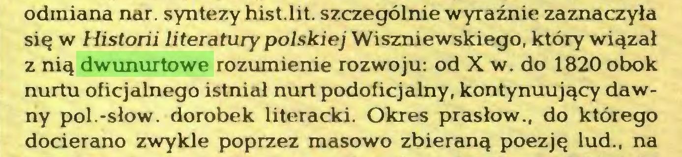 (...) odmiana nar. syntezy hist.lit. szczególnie wyraźnie zaznaczyła się w Historii literatury polskiej Wiszniewskiego, który wiązał z nią dwunurtowe rozumienie rozwoju: od X w. do 1820 obok nurtu oficjalnego istniał nurt podoficjalny, kontynuujący dawny poi.-słów. dorobek literacki. Okres prasłow., do którego docierano zwykle poprzez masowo zbieraną poezję lud., na...