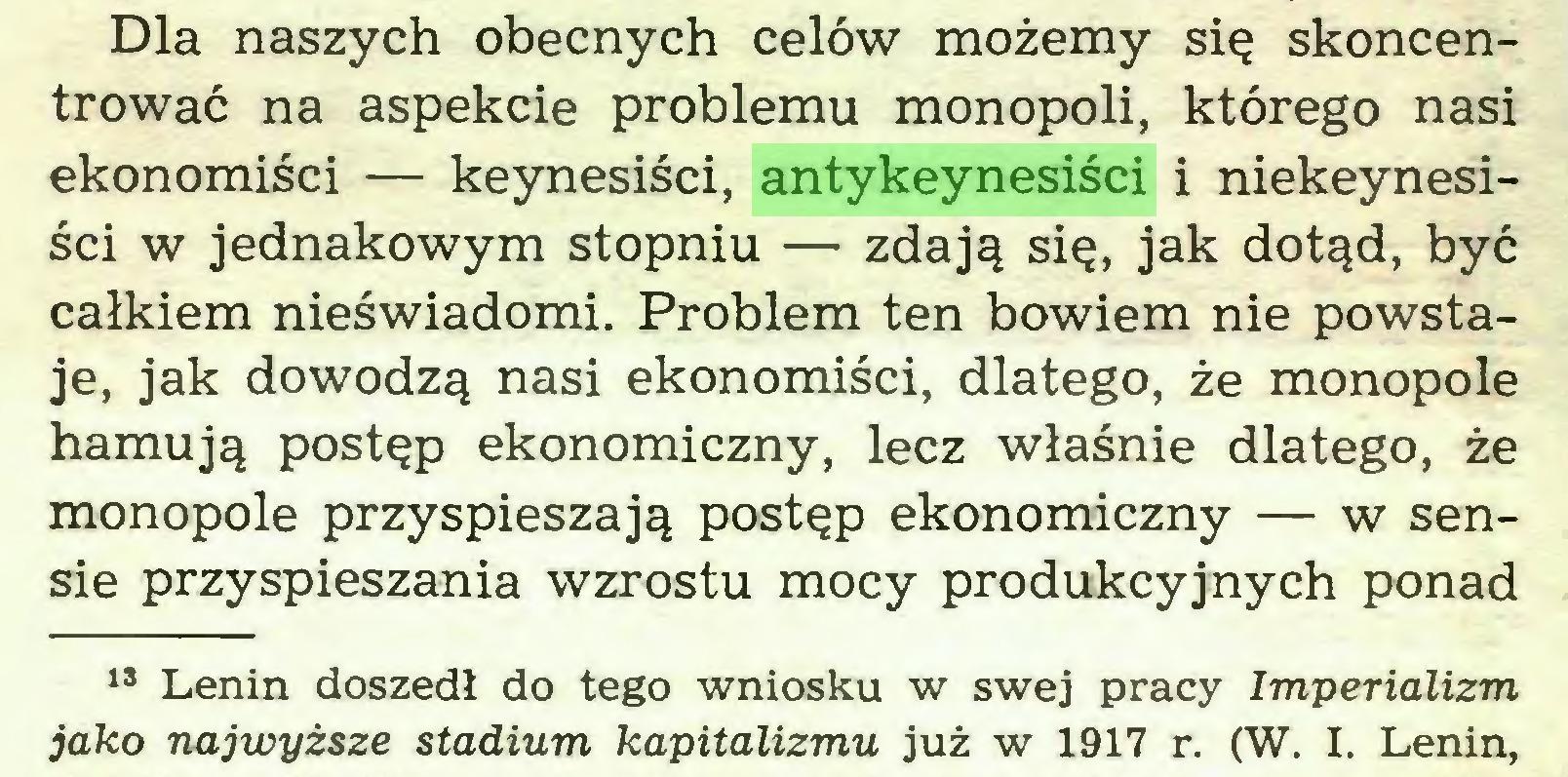 (...) Dla naszych obecnych celów możemy się skoncentrować na aspekcie problemu monopoli, którego nasi ekonomiści — keynesiści, antykeynesiści i niekeynesiści w jednakowym stopniu — zdają się, jak dotąd, być całkiem nieświadomi. Problem ten bowiem nie powstaje, jak dowodzą nasi ekonomiści, dlatego, że monopole hamują postęp ekonomiczny, lecz właśnie dlatego, że monopole przyspieszają postęp ekonomiczny — w sensie przyspieszania wzrostu mocy produkcyjnych ponad 13 Lenin doszedł do tego wniosku w swej pracy Imperializm jako najwyższe stadium kapitalizmu już w 1917 r. (W. I. Lenin,...