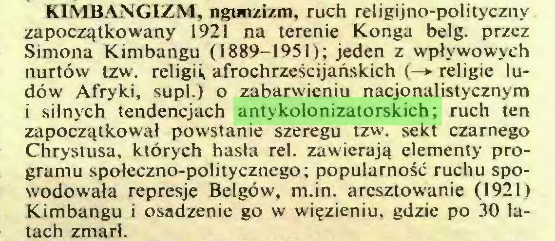 (...) KIMBANGIZM, ngunzizm, ruch religijno-pol¡tyczny zapoczątkowany 1921 na terenie Konga belg. przez Simona Kimbangu (1889-1951); jeden z wpływowych nurtów tzw. religii, afrochrześcijańskich (—*■ religie ludów Afryki, supl.) o zabarwieniu nacjonalistycznym i silnych tendencjach antykolonizatorskich; ruch ten zapoczątkował powstanie szeregu tzw. sekt czarnego Chrystusa, których hasła rei. zawierają elementy programu społeczno-politycznego; popularność ruchu spowodowała represje Belgów, m.in. aresztowanie (1921) Kimbangu i osadzenie go w więzieniu, gdzie po 30 latach zmarł...