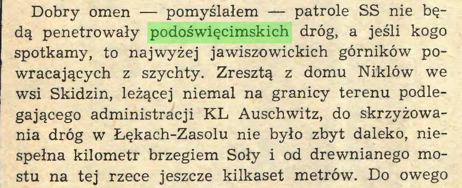 (...) Dobry omen — pomyślałem — patrole SS nie będą penetrowały podoświęcimskich dróg, a jeśli kogo spotkamy, to najwyżej jawiszowickich górników powracających z szychty. Zresztą z domu Niklów we wsi Skidzin, leżącej niemal na granicy terenu podlegającego administracji KL Auschwitz, do skrzyżowania dróg w Łękach-Zasolu nie było zbyt daleko, niespełna kilometr brzegiem Soły i od drewnianego mostu na tej rzece jeszcze kilkaset metrów. Do owego...