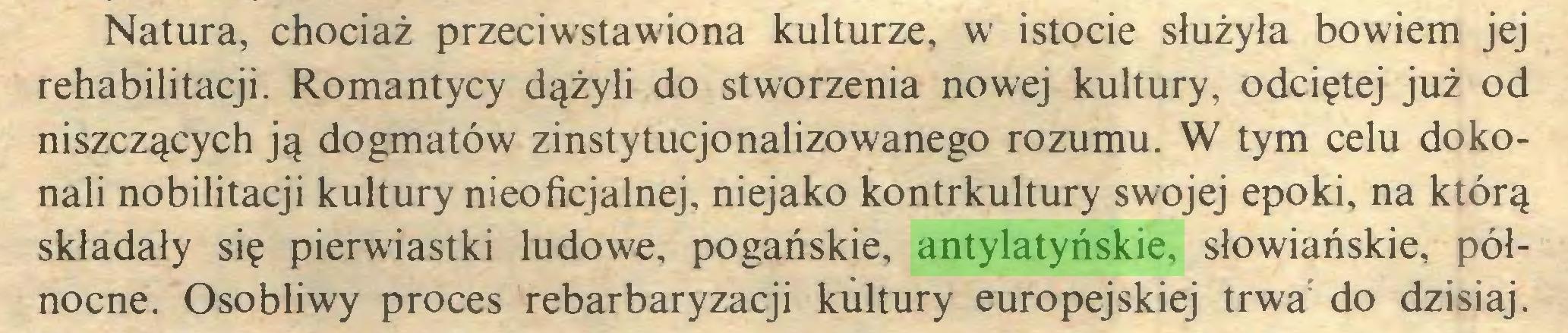 (...) Natura, chociaż przeciwstawiona kulturze, w istocie służyła bowiem jej rehabilitacji. Romantycy dążyli do stworzenia nowej kultury, odciętej już od niszczących ją dogmatów zinstytucjonalizowanego rozumu. W tym celu dokonali nobilitacji kultury nieoficjalnej, niejako kontrkultury swojej epoki, na którą składały się pierwiastki ludowe, pogańskie, antylatyńskie, słowiańskie, północne. Osobliwy proces rebarbaryzacji kultury europejskiej trwa do dzisiaj...