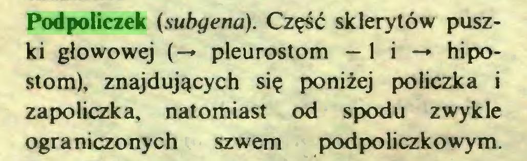 (...) Podpoliczek (subgena). Część sklerytów puszki głowowej (-* pleurostom -li-» hipostom), znajdujących się poniżej policzka i zapoliczka, natomiast od spodu zwykle ograniczonych szwem pod policzkowym...