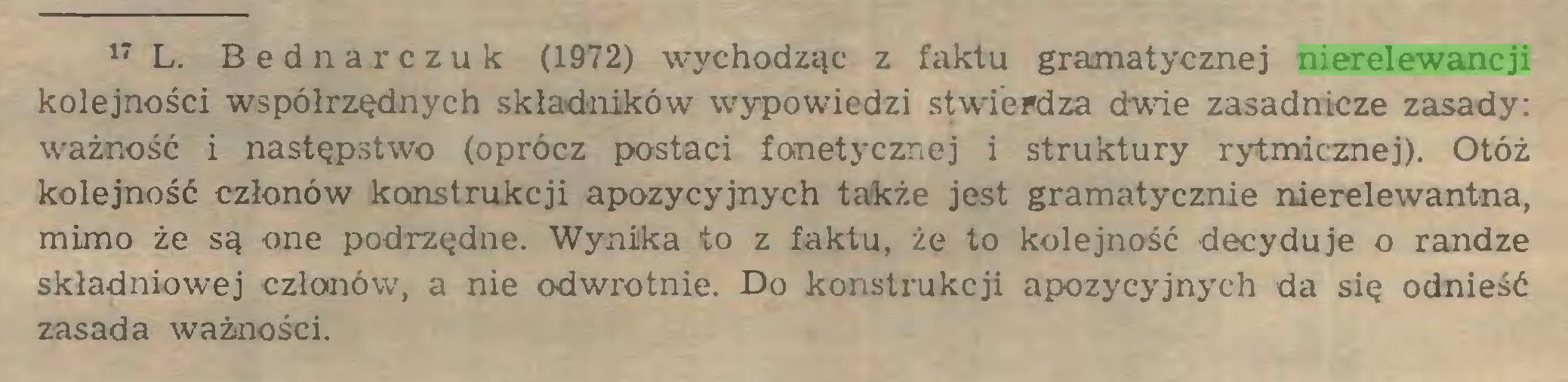 (...) 17 L. Bednarczuk (1972) wychodząc z faktu gramatycznej nierelewancji kolejności współrzędnych składników wypowiedzi stwierdza dwie zasadnicze zasady: ważność i następstwo (oprócz postaci fonetycznej i struktury rytmicznej). Otóż kolejność członów konstrukcji apozycyjnych także jest gramatycznie nierelewantna, mimo że są one podrzędne. Wynika to z faktu, że to kolejność decyduje o randze składniowej członów, a nie odwrotnie. Do konstrukcji apozycyjnych da się odnieść zasada ważności...