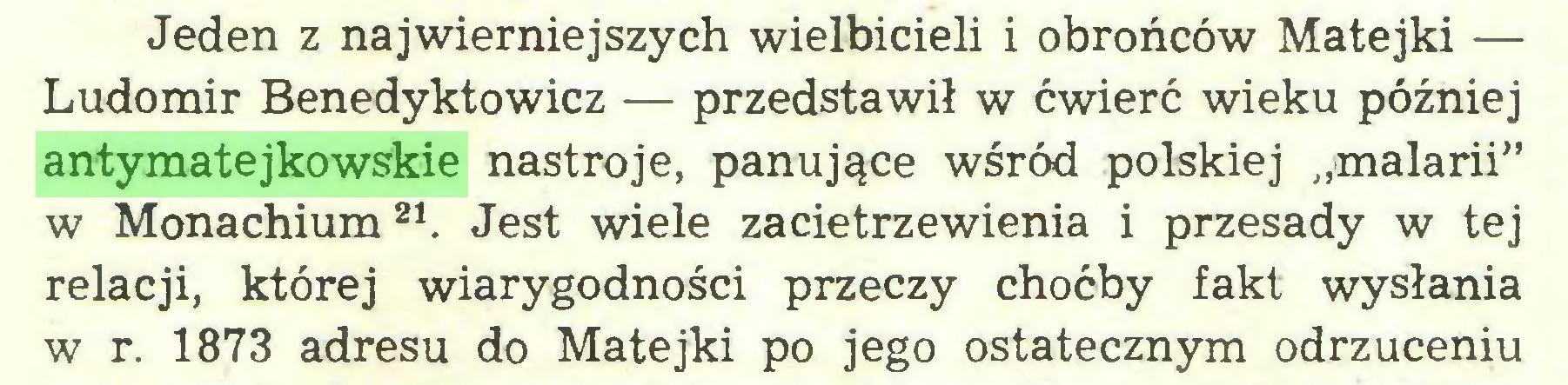 """(...) Jeden z najwierniejszych wielbicieli i obrońców Matejki — Ludomir Benedyktowicz — przedstawił w ćwierć wieku później antymatejkowskie nastroje, panujące wśród polskiej """"malarii"""" w Monachium21. Jest wiele zacietrzewienia i przesady w tej relacji, której wiarygodności przeczy choćby fakt wysłania w r. 1873 adresu do Matejki po jego ostatecznym odrzuceniu..."""