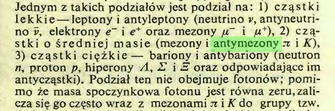 (...) Jednym z takich podziałów jest podział na: 1) cząstki lekkie—leptony i antyleptony (neutrino v, antyneutrino v, elektrony e~ i e* oraz mezony p~ i p+), 2) cząstki o średniej masie (mezony i antymezony n i Ą), 3) cząstki ciężkie— bariony i antybariony (neutron n, proton p, hiperony A, 27 i 3 oraz odpowiadające im antycząstki). Podział ten nie obejmuje fotonów; pomimo że masa spoczynkowa fotonu jest równa zeru, zalicza się go często wraz z mezonami n i K do grupy tzw...