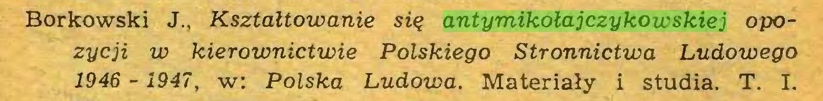 (...) Borkowski J., Kształtowanie się antymikołajczykowskiej opozycji w kierownictwie Polskiego Stronnictwa Ludowego 1946 - 1947, w: Polska Ludowa. Materiały i studia. T. I...