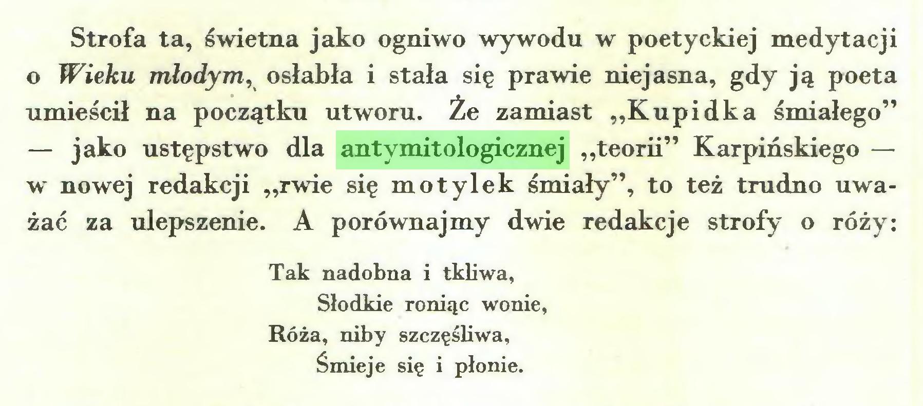 """(...) Strofa ta, świetna jako ogniwo wywodu w poetyckiej medytacji o Wieku młodym, osłabła i stała się prawie niejasna, gdy ją poeta umieścił na początku utworu. Że zamiast """"Kupidka śmiałego"""" — jako ustępstwo dla antymitologicznej """"teorii"""" Karpińskiego — w nowej redakcji """"rwie się motylek śmiały"""", to też trudno uważać za ulepszenie. A porównajmy dwie redakcje strofy o róży: Tak nadobna i tkliwa, Słodkie roniąc wonie, Róża, niby szczęśliwa, Śmieje się i płonie..."""