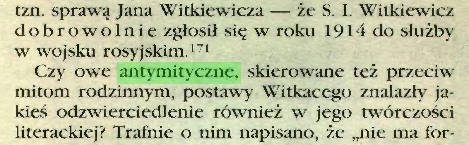 """(...) tzn. sprawą Jana Witkiewicza — że S. I. Witkiewicz dobrowolnie zgłosił się w roku 1914 do służby w wojsku rosyjskim.171 Czy owe antymityczne, skierowane też przeciw mitom rodzinnym, postawy Witkacego znalazły jakieś odzwierciedlenie również w jego twórczości literackiej? Trafnie o nim napisano, że """"nie ma for..."""