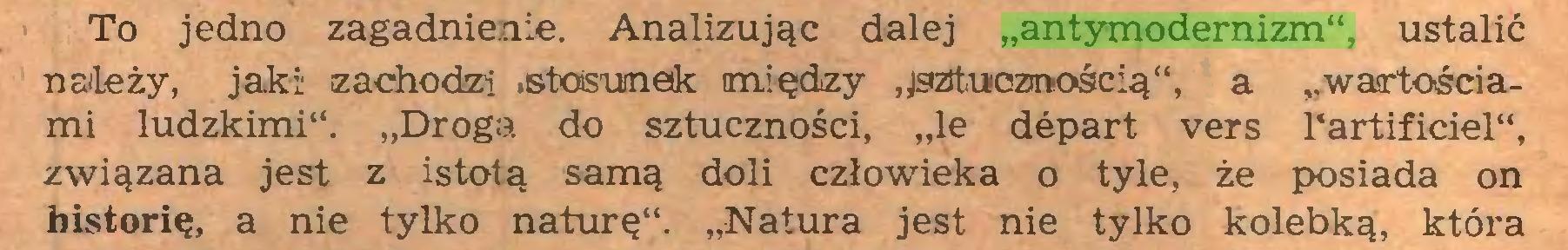 """(...) To jedno zagadnienie. Analizując dalej """"antymodernizm"""", ustalić natęży, jaki zachodzi .stosunek między ^sztucznością"""", a """"wartościami ludzkimi"""". """"Droga do sztuczności, """"le depart vers l'artificiel"""", związana jest z istotą samą doli człowieka o tyle, że posiada on historię, a nie tylko naturę"""". """"Natura jest nie tylko kolebką, która..."""