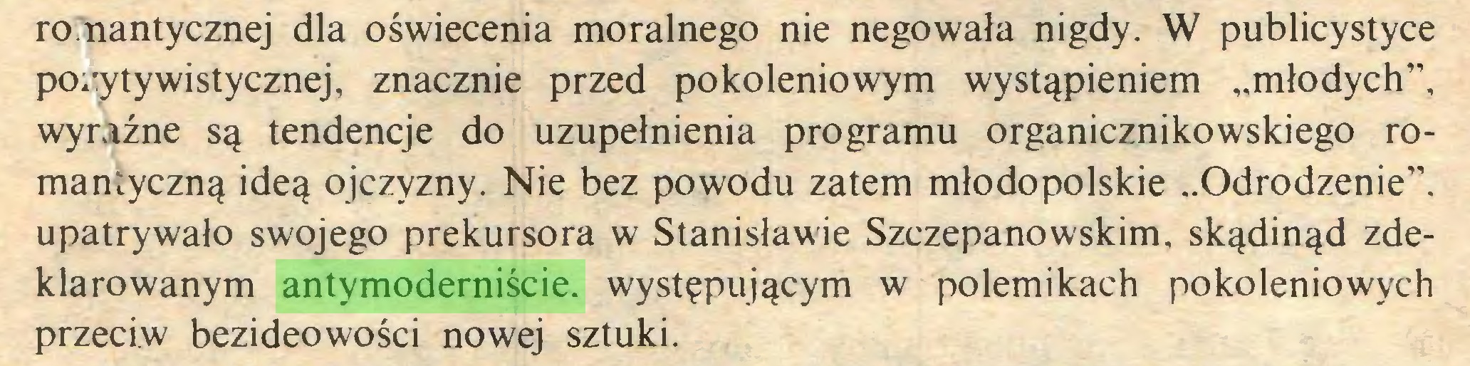 """(...) romantycznej dla oświecenia moralnego nie negowała nigdy. W publicystyce pozytywistycznej, znacznie przed pokoleniowym wystąpieniem """"młodych"""", wyraźne są tendencje do uzupełnienia programu organicznikowskiego romantyczną ideą ojczyzny. Nie bez powodu zatem młodopolskie """"Odrodzenie"""", upatrywało swojego prekursora w Stanisławie Szczepanowskim, skądinąd zdeklarowanym antymoderniście. występującym w polemikach pokoleniowych przeciw bezideowości nowej sztuki..."""