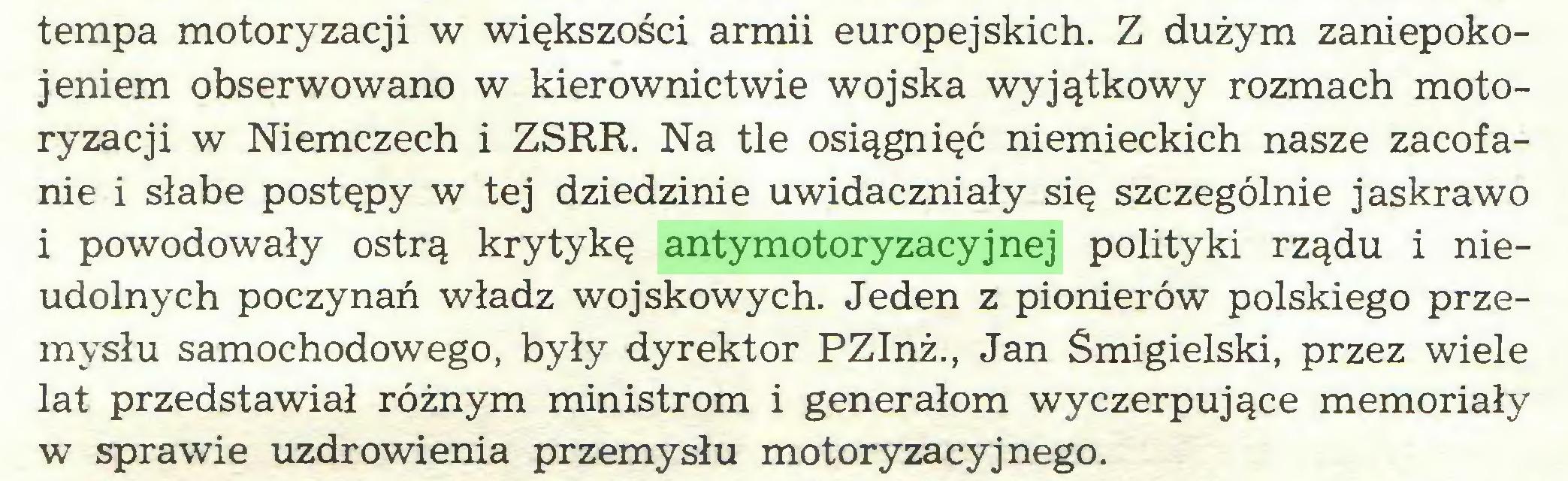 (...) tempa motoryzacji w większości armii europejskich. Z dużym zaniepokojeniem obserwowano w kierownictwie wojska wyjątkowy rozmach motoryzacji w Niemczech i ZSRR. Na tle osiągnięć niemieckich nasze zacofanie i słabe postępy w tej dziedzinie uwidaczniały się szczególnie jaskrawo i powodowały ostrą krytykę antymotoryzacyjnej polityki rządu i nieudolnych poczynań władz wojskowych. Jeden z pionierów polskiego przemysłu samochodowego, były dyrektor PZInż., Jan Śmigielski, przez wiele lat przedstawiał różnym ministrom i generałom wyczerpujące memoriały w sprawie uzdrowienia przemysłu motoryzacyjnego...