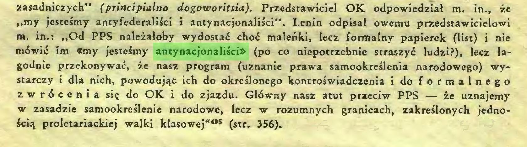"""(...) zasadniczych"""" (principialno dogoworitsia). Przedstawiciel OK odpowiedział m. in., że """"my jesteśmy antyfederaliści i antynacjonaliści"""". Lenin odpisał owemu przedstawicielowi m. in.: """"Od PPS należałoby wydostań choń maleńki, lecz formalny papierek (list) i nie mówiń im «my jesteśmy antynacjonaliści» (po co niepotrzebnie straszyń ludzi?), lecz łagodnie przekonywań, że nasz program (uznanie prawa samookreślenia narodowego) wystarczy i dla nich, powodując ich do określonego kontroświadczcnia i do formalnego zwrócenia się do OK i do zjazdu. Główny nasz atut przeciw PPS — że uznajemy w zasadzie samookreślcnie narodowe, lecz w rozumnych granicach, zakreślonych jednością proletariackiej walki klasowej""""4"""" (str. 356)..."""
