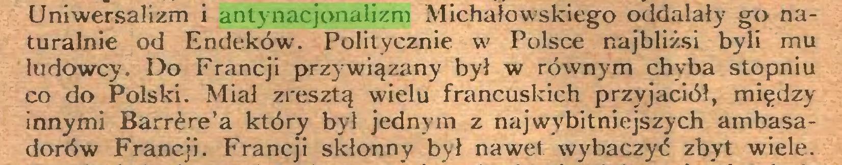 (...) Uniwersalizm i antynacjonalizm Michałowskiego oddalały go naturalnie od Endeków. Politycznie w Polsce najbliżsi byli mu ludowcy. Do Francji przywiązany był w równym chyba stopniu co do Polski. Miał zresztą wielu francuskich przyjaciół, między innymi Barrère'a który był jednym z najwybitniejszych ambasadorów Francji. Francji skłonny był nawet wybaczyć zbyt wiele...