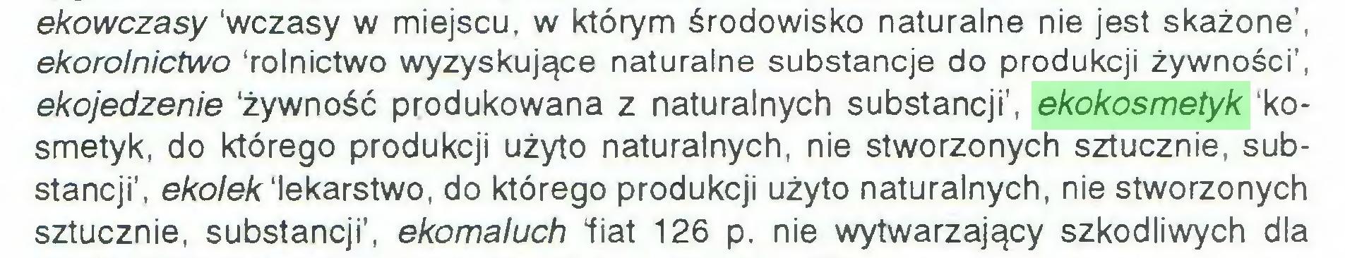 """(...) ekowczasy 'wczasy w miejscu, w którym środowisko naturalne nie jest skażone', ekorolnictwo 'rolnictwo wyzyskujące naturalne substancje do produkcji żywności', ekojedzenie 'żywność produkowana z naturalnych substancji', ekokosmetyk 'kosmetyk, do którego produkcji użyto naturalnych, nie stworzonych sztucznie, substancji', ekolek 'lekarstwo, do którego produkcji użyto naturalnych, nie stworzonych sztucznie, substancji', ekomaluch """"fiat 126 p. nie wytwarzający szkodliwych dla..."""
