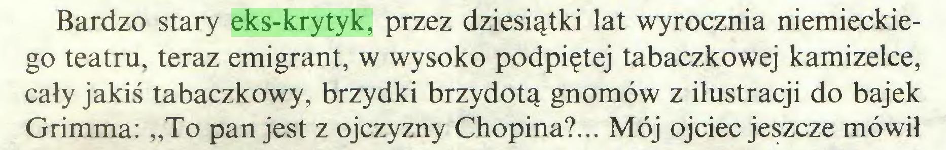 """(...) Bardzo stary eks-krytyk, przez dziesiątki lat wyrocznia niemieckiego teatru, teraz emigrant, w wysoko podpiętej tabaczkowej kamizelce, cały jakiś tabaczkowy, brzydki brzydotą gnomów z ilustracji do bajek Grimma: """"To pan jest z ojczyzny Chopina?... Mój ojciec jeszcze mówił..."""