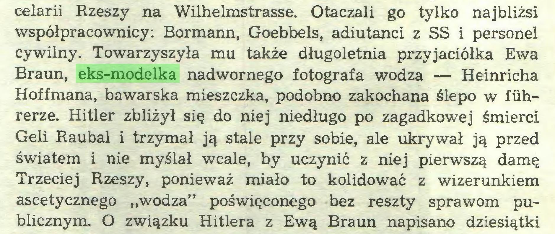 """(...) celarii Rzeszy na Wilhelmstrasse. Otaczali go tylko najbliżsi współpracownicy: Bormann, Goebbels, adiutanci z SS i personel cywilny. Towarzyszyła mu także długoletnia przyjaciółka Ewa Braun, eks-modelka nadwornego fotografa wodza — Heinricha Hoffmana, bawarska mieszczka, podobno zakochana ślepo w fiihrerze. Hitler zbliżył się do niej niedługo po zagadkowej śmierci Geli Raubal i trzymał ją stale przy sobie, ale ukrywał ją przed światem i nie myślał wcale, by uczynić z niej pierwszą damę Trzeciej Rzeszy, ponieważ miało to kolidować z wizerunkiem ascetycznego """"wodza"""" poświęconego bez reszty sprawom publicznym. O związku Hitlera z Ewą Braun napisano dziesiątki..."""