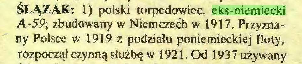 (...) ŚLĄZAK: 1) polski torpedowiec, eks-niemiecki A-59; zbudowany w Niemczech w 1917. Przyznany Polsce w 1919 z podziału poniemieckiej floty, rozpoczął czynną służbę w 1921. Od 1937 używany...