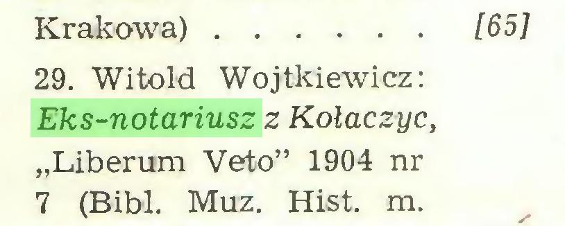 """(...) Krakowa) [65] 29. Witold Wojtkiewicz: Eks-notariusz z Kołaczyc, """"Liberum Veto"""" 1904 nr 7 (Bibl. Muz. Hist. m..."""