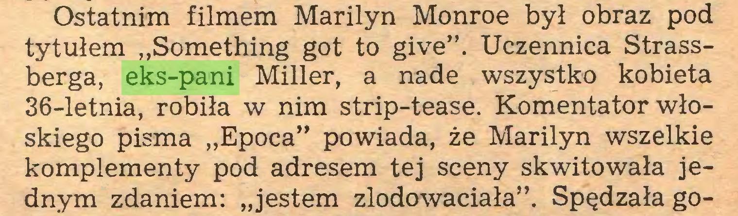 """(...) Ostatnim filmem Marilyn Monroe był obraz pod tytułem """"Something got to give"""". Uczennica Strassberga, eks-pani Miller, a nade wszystko kobieta 36-letnia, robiła w nim strip-tease. Komentator włoskiego pisma """"Epoca"""" powiada, że Marilyn wszelkie komplementy pod adresem tej sceny skwitowała jednym zdaniem: """"jestem zlodowaciała"""". Spędzała go..."""