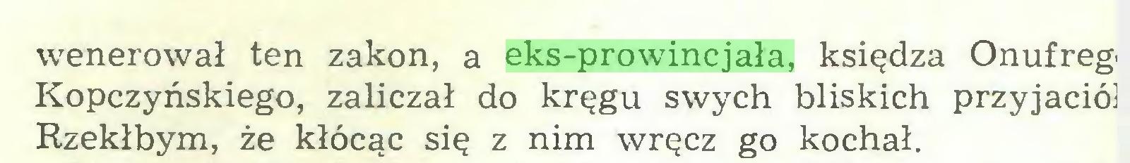 (...) wenerował ten zakon, a eks-prowincjała, księdza Onufrego Kopczyńskiego, zaliczał do kręgu swych bliskich przyjaciół Rzekłbym, że kłócąc się z nim wręcz go kochał...