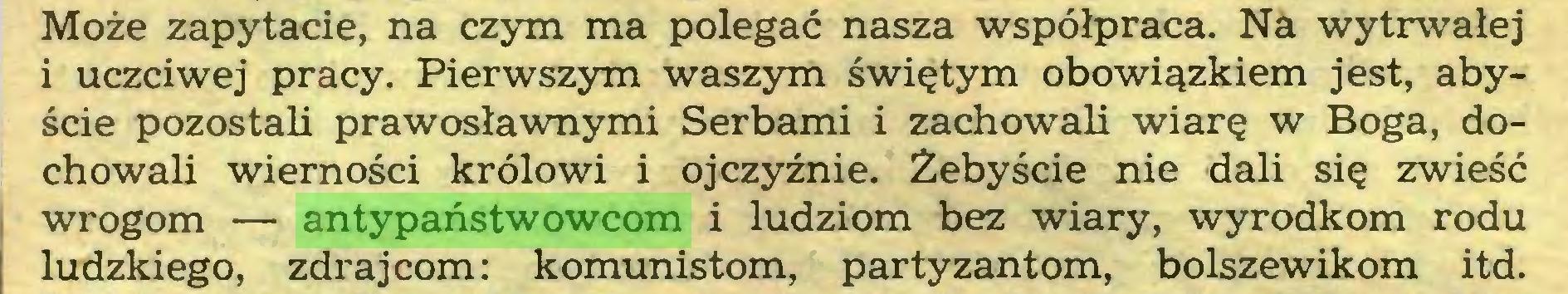 (...) Może zapytacie, na czym ma polegać nasza współpraca. Na wytrwałej i uczciwej pracy. Pierwszym waszym świętym obowiązkiem jest, abyście pozostali prawosławnymi Serbami i zachowali wiarę w Boga, dochowali wierności królowi i ojczyźnie. Żebyście nie dali się zwieść wrogom — antypaństwowcom i ludziom bez wiary, wyrodkom rodu ludzkiego, zdrajcom: komunistom, partyzantom, bolszewikom itd...