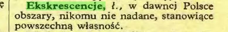 (...) Ekskrescencje, l., w dawnej Polsce obszary, nikomu nie nadane, stanowiące powszechną własność...
