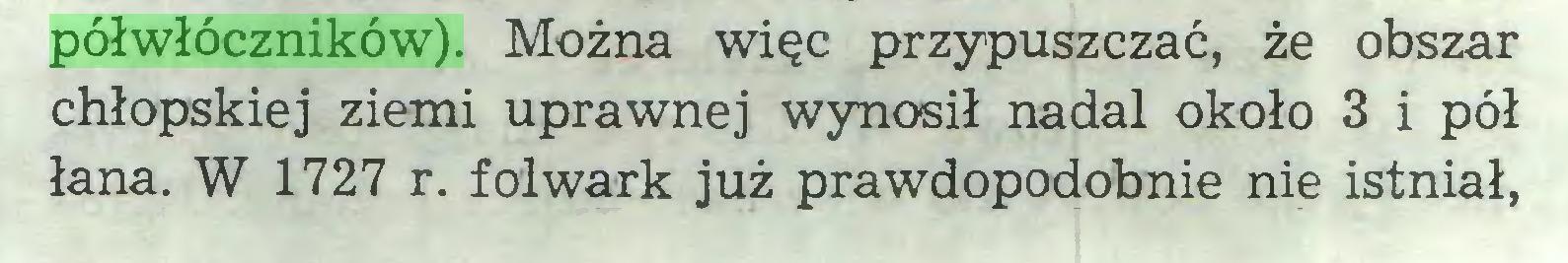 (...) półwłóczników). Można więc przypuszczać, że obszar chłopskiej ziemi uprawnej wynosił nadal około 3 i pół łana. W 1727 r. folwark już prawdopodobnie nie istniał,...