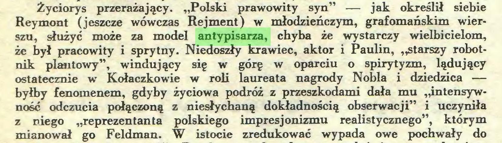 """(...) Życiorys przerażający. """"Polski prawowity syn"""" — jak określił siebie Reymont (jeszcze wówczas Rejment) w młodzieńczym, grafomańskim wierszu, służyć może za model antypisarza, chyba że wystarczy wielbicielom, że był pracowity i sprytny. Niedoszły krawiec, aktor i Paulin, """"starszy robotnik plantowy"""", windujący się w górę w oparciu o spirytyzm, lądujący ostatecznie w Kołaczkowie w roli laureata nagrody Nobla i dziedzica — byłby fenomenem, gdyby życiowa podróż z przeszkodami dała mu ,intensywność odczucia połączoną z niesłychaną dokładnością obserwacji"""" i uczyniła z niego """"reprezentanta polskiego impresjonizmu realistycznego"""", którym mianował go Feldman. W istocie zredukować wypada owe pochwały do..."""